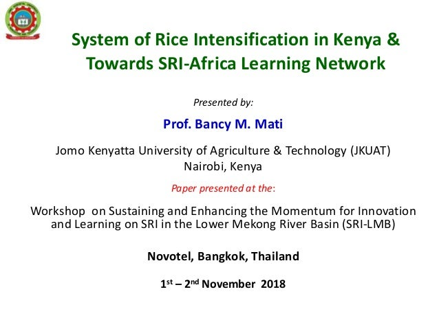 System of Rice Intensification in Kenya & Towards SRI-Africa Learning Network Presented by: Prof. Bancy M. Mati Jomo Kenya...