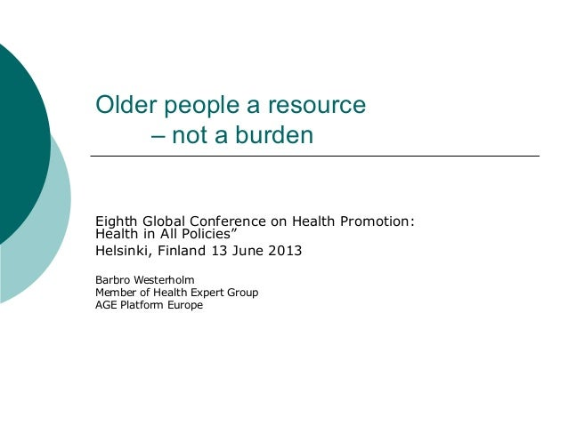 """Older people a resource– not a burdenEighth Global Conference on Health Promotion:Health in All Policies""""Helsinki, Finland..."""