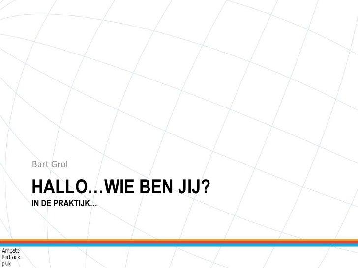 Hallo…wie ben jij?In de praktijk…<br />Bart Grol<br />