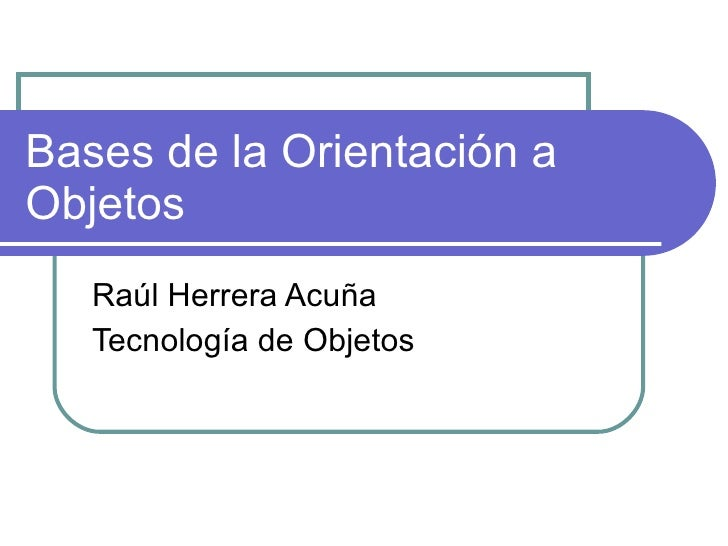 Bases de la Orientación a Objetos Raúl Herrera Acuña Tecnología de Objetos