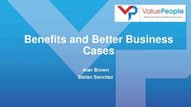 Benefits and Better Business Cases Alan Brown Stefan Sanchez