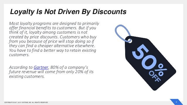 2COPYRIGHT © 2017, JULY SYSTEMS, INC. ALL RIGHTS RESERVED Loyalty Is Not Driven By Discounts Most loyalty programs are des...