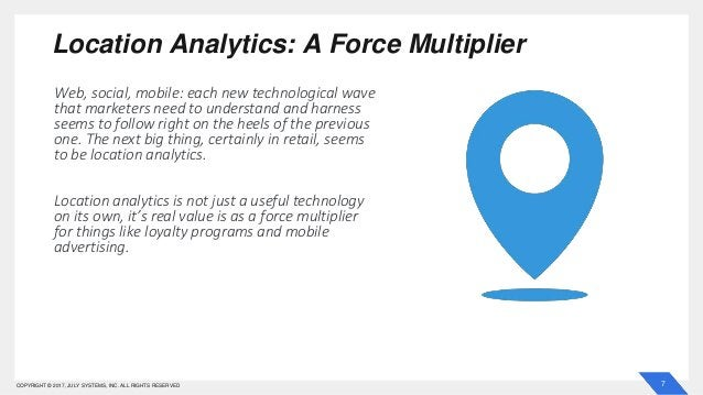 7COPYRIGHT © 2017, JULY SYSTEMS, INC. ALL RIGHTS RESERVED Location Analytics: A Force Multiplier Web, social, mobile: each...