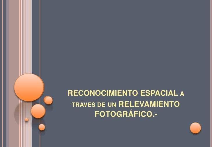RECONOCIMIENTO ESPACIAL A TRAVES DE UN RELEVAMIENTO       FOTOGRÁFICO.-