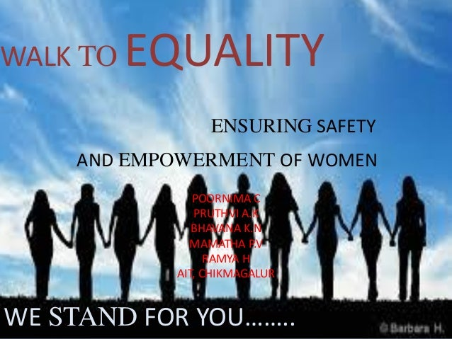 WALK TO EQUALITY ENSURING SAFETY AND EMPOWERMENT OF WOMEN WE STAND FOR YOU…….. POORNIMA C PRUTHVI A.K BHAVANA K.N MAMATHA ...