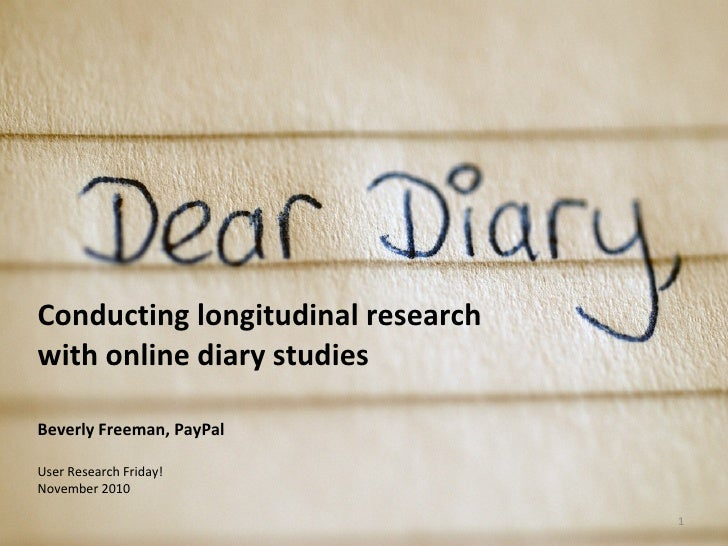 Conducting longitudinal research with online diary studies Beverly Freeman, PayPal User Research Friday! November 2010