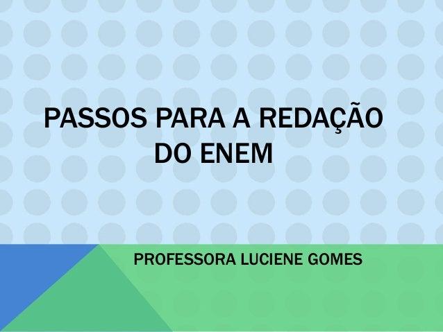 PASSOS PARA A REDAÇÃO DO ENEM PROFESSORA LUCIENE GOMES