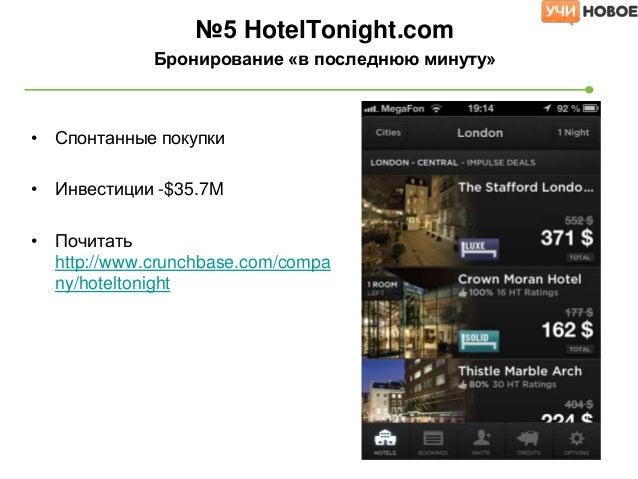 • Спонтанные покупки• Инвестиции -$35.7M• Почитатьhttp://www.crunchbase.com/company/hoteltonight№5 HotelTonight.comБрониро...