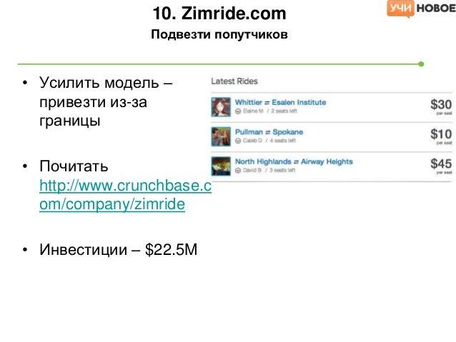 • Усилить модель –привезти из-заграницы• Почитатьhttp://www.crunchbase.com/company/zimride• Инвестиции – $22.5M10. Zimride...