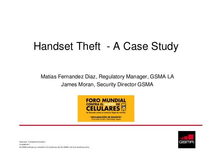 Handset Theft - A Case Study                              Matias Fernandez Diaz, Regulatory Manager, GSMA LA              ...
