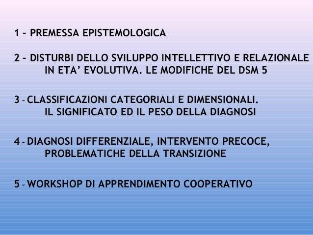 1 – PREMESSA EPISTEMOLOGICA 2 – DISTURBI DELLO SVILUPPO INTELLETTIVO E RELAZIONALE IN ETA' EVOLUTIVA. LE MODIFICHE DEL DSM...
