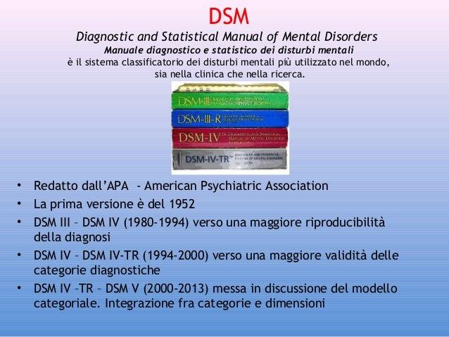 DSM Diagnostic and Statistical Manual of Mental Disorders Manuale diagnostico e statistico dei disturbi mentali è il sist...