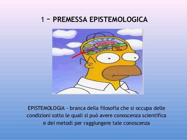 1 - PREMESSA EPISTEMOLOGICA  EPISTEMOLOGIA - branca dellafilosofiache si occupa delle condizioni sotto le quali si può a...