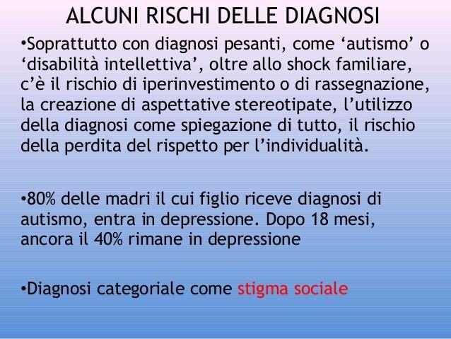 ALCUNI RISCHI DELLE DIAGNOSI •Soprattutto con diagnosi pesanti, come 'autismo' o 'disabilità intellettiva', oltre allo sho...