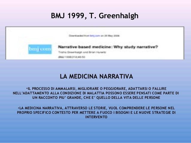 BMJ 1999, T. Greenhalgh  LA MEDICINA NARRATIVA •IL PROCESSO DI AMMALARSI, MIGLIORARE O PEGGIORARE, ADATTARSI O FALLIRE NEL...