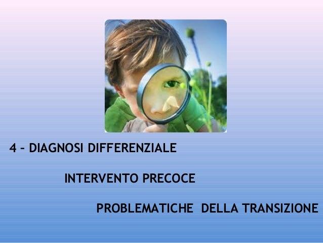 4 – DIAGNOSI DIFFERENZIALE INTERVENTO PRECOCE PROBLEMATICHE DELLA TRANSIZIONE