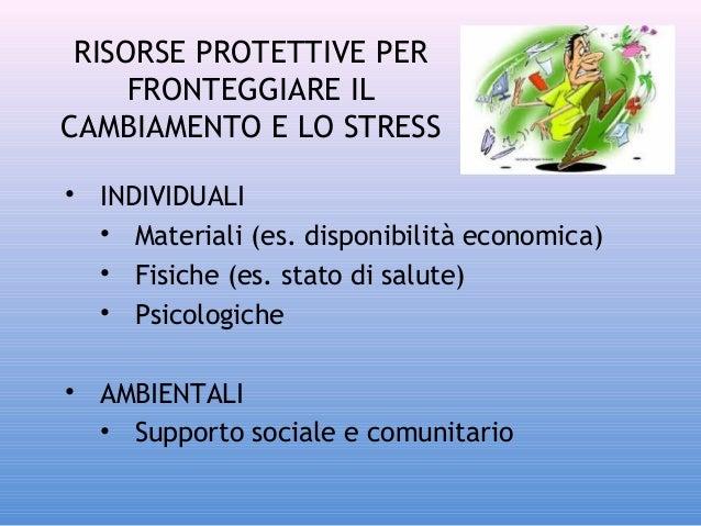 RISORSE PROTETTIVE PER FRONTEGGIARE IL CAMBIAMENTO E LO STRESS • INDIVIDUALI • Materiali (es. disponibilità economica) • F...