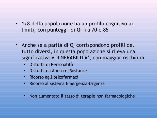 • 1/8 della popolazione ha un profilo cognitivo ai limiti, con punteggi di QI fra 70 e 85 • Anche se a parità di QI corris...