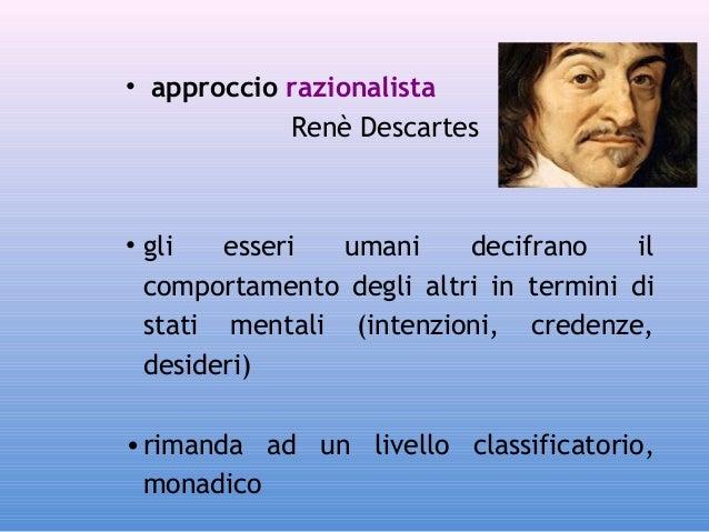 • approccio razionalista Renè Descartes  • gli esseri umani decifrano il comportamento degli altri in termini di stati men...