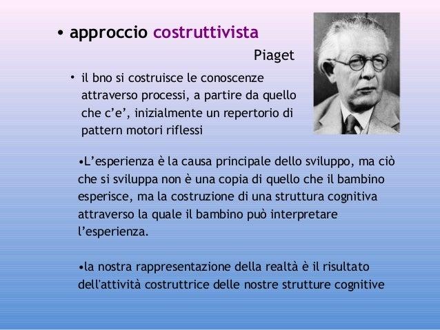 • approccio costruttivista Piaget • il bno si costruisce le conoscenze attraverso processi, a partire da quello che c'e', ...