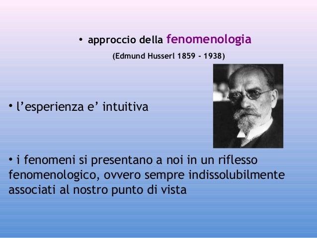 • approccio della fenomenologia (Edmund Husserl 1859 - 1938)  • l'esperienza e' intuitiva  • i fenomeni si presentano a no...