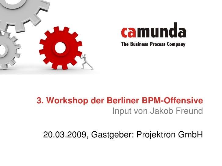 3. Workshop der Berliner BPM-Offensive                  Input von Jakob Freund   20.03.2009, Gastgeber: Projektron GmbH