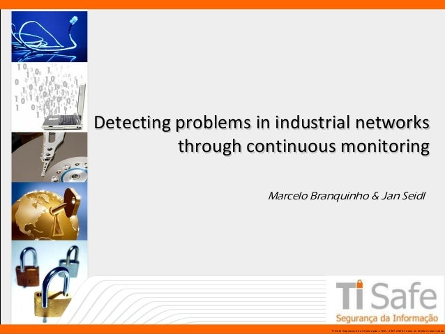 Detecting problems in industrial networks through continuous monitoring Marcelo Branquinho & Jan Seidl  www.tisafe.com  TI...
