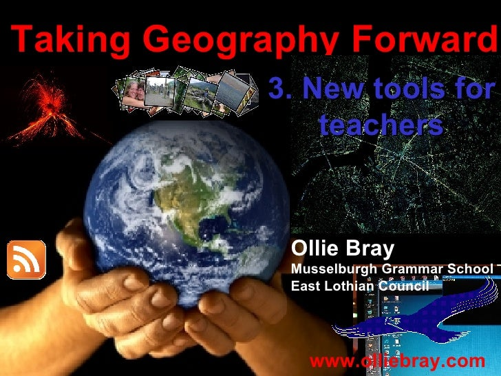 Taking Geography Forward Ollie Bray Musselburgh Grammar School East Lothian Council www.olliebray.com 3. New tools for tea...