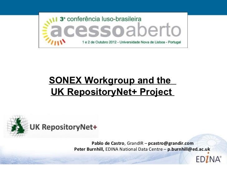 SONEX Workgroup and theUK RepositoryNet+ Project             Pablo de Castro, GrandIR – pcastro@grandir.com     Peter Burn...