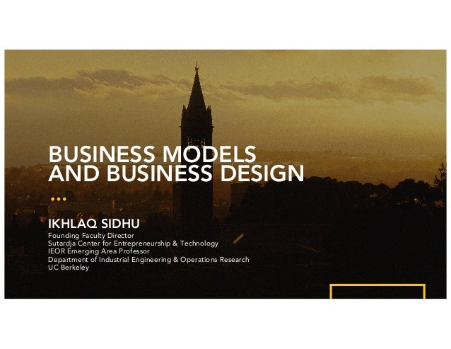 BUSINESS MODELS AND BUSINESS DESIGN IKHLAQ SIDHU Founding Faculty Director Sutardja Center for Entrepreneurship & Technolo...