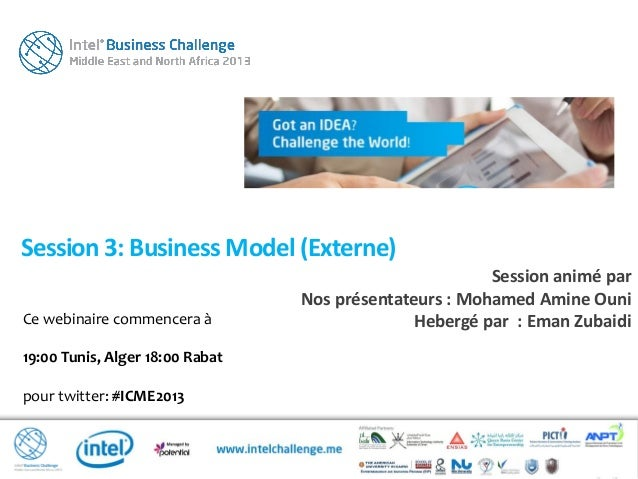 Ce webinaire commencera à19:00 Tunis, Alger 18:00 Rabatpour twitter: #ICME2013Session 3: Business Model (Externe)Session a...