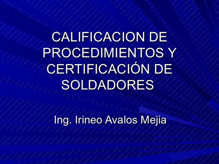 CALIFICACION DE PROCEDIMIENTOS Y CERTIFICACIÓN DE SOLDADORES  Ing. Irineo Avalos Mejia