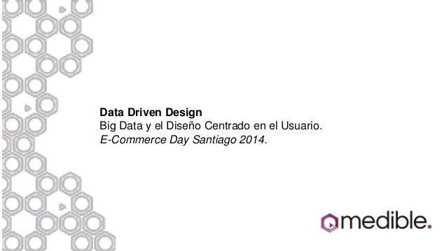 Data Driven Design Big Data y el Diseño Centrado en el Usuario. E-Commerce Day Santiago 2014.