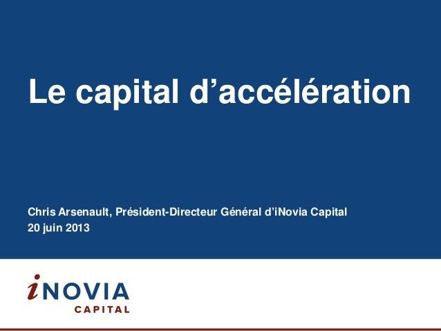 Le capital d'accélération Chris Arsenault, Président-Directeur Général d'iNovia Capital 20 juin 2013