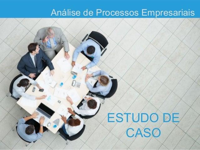 Análise de Processos Empresariais            ESTUDO DE              CASO
