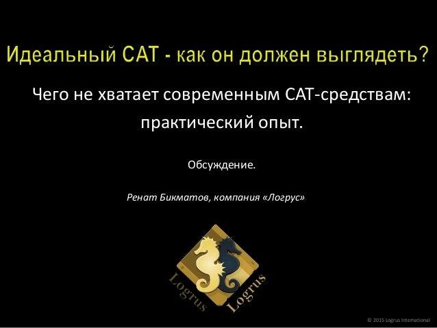 Чего не хватает современным CAT-средствам: практический опыт. Обсуждение. © 2015 Logrus International Ренат Бикматов, комп...