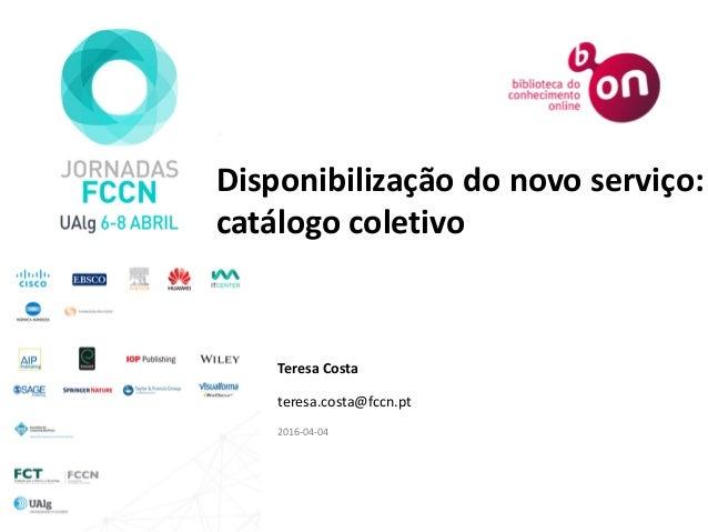 Disponibilização do novo serviço: catálogo coletivo Teresa Costa teresa.costa@fccn.pt 2016-04-04