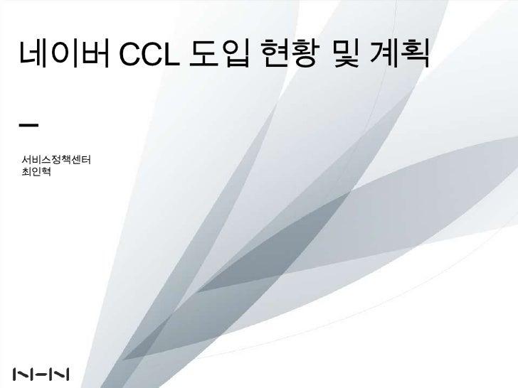 네이버 CCL 도입현황 및계획<br />서비스정책센터<br />최인혁<br />