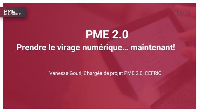PME 2.0 Vanessa Gouri, Chargée de projet PME 2.0, CEFRIO Prendre le virage numérique… maintenant!