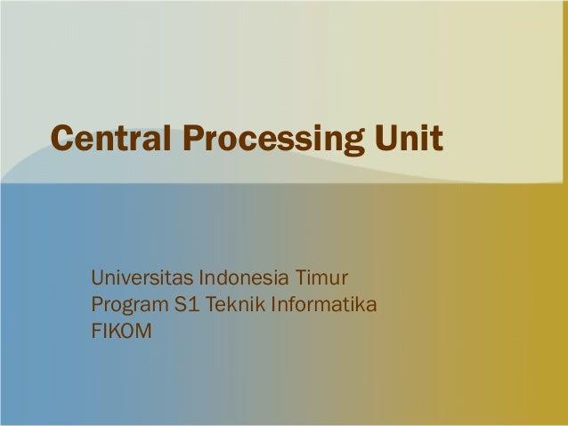 Central Processing Unit  Universitas Indonesia Timur  Program S1 Teknik Informatika  FIKOM