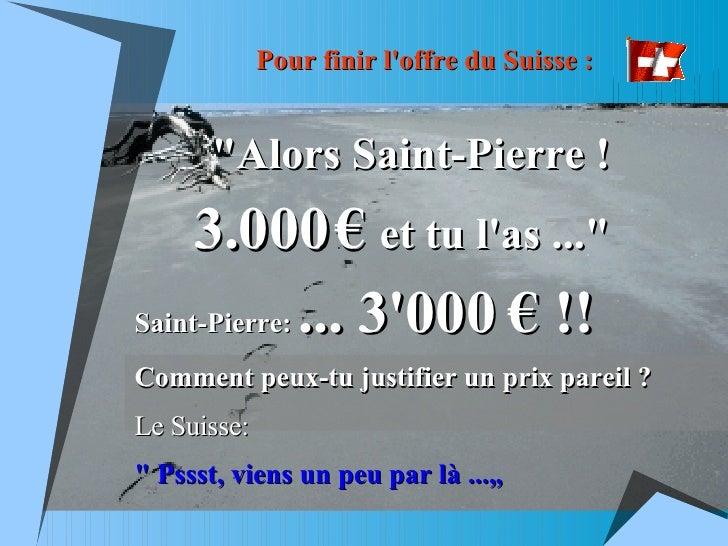 """Pour finir l'offre du Suisse : """"Alors Saint-Pierre !   3.000   €   et tu l'as ...""""   Saint-Pierre:  ... 3'000 € ..."""