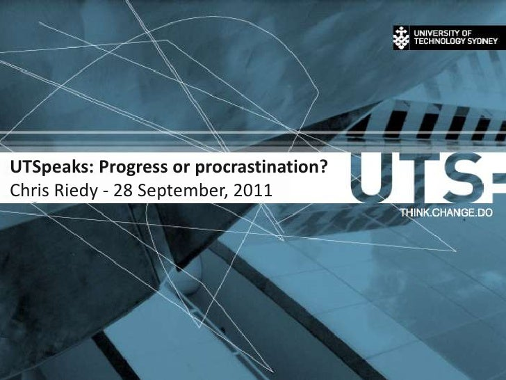 28 September 2011<br />1<br />UTSpeaks: Progress or procrastination?Chris Riedy - 28 September, 2011<br />