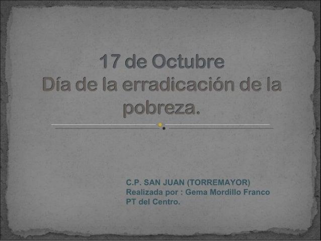 1 7 de Octubre Dia de la erradicaciòn de la  pobreza.   C. P. SAN JUAN (TORREMAYOR) Realizada por :  Gema Mordillo Franco ...