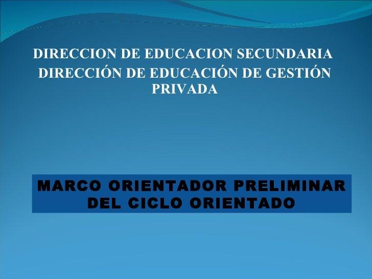 DIRECCION DE EDUCACION SECUNDARIA  DIRECCIÓN DE EDUCACIÓN DE GESTIÓN PRIVADA MARCO ORIENTADOR PRELIMINAR DEL CICLO ORIENTADO
