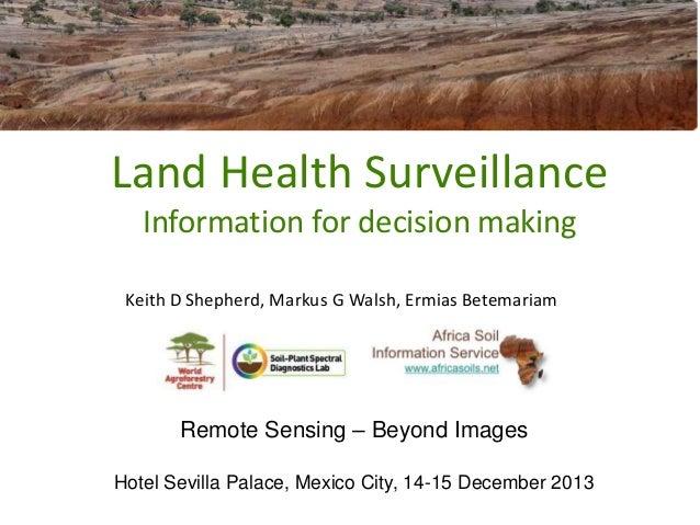 Land Health Surveillance Information for decision making Keith D Shepherd, Markus G Walsh, Ermias Betemariam  Remote Sensi...