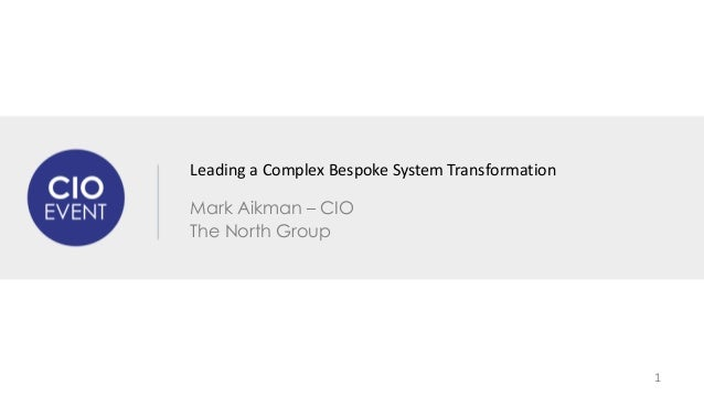 Leading a Complex Bespoke System Transformation  Mark Aikman – CIO  The North Group  1