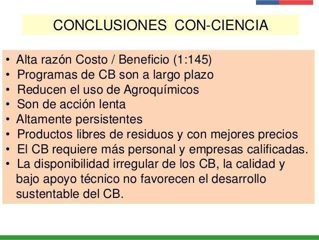 CONCLUSIONES CON-CIENCIA • Alta razón Costo / Beneficio (1:145) • Programas de CB son a largo plazo • Reducen el uso de Ag...