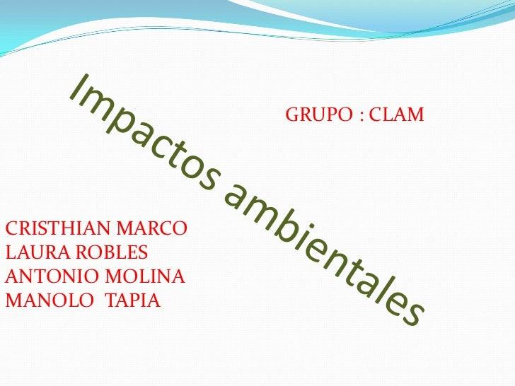GRUPO : CLAM<br />Impactos ambientales<br />CRISTHIAN MARCO <br />LAURA ROBLES <br />ANTONIO MOLINA<br />MANOLO  TAPIA<br />