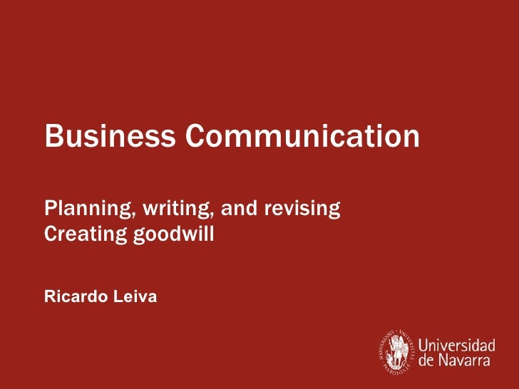 Business Communication Planning, writing, and revising Creating goodwill Ricardo Leiva