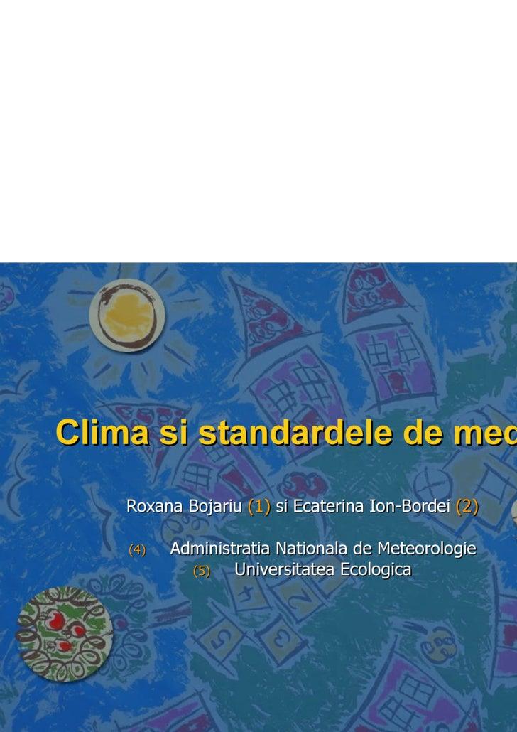 Clima si standardele de mediu <ul><li>Roxana Bojariu  (1)  si Ecaterina Ion-Bordei  (2) </li></ul><ul><li>Administratia N...